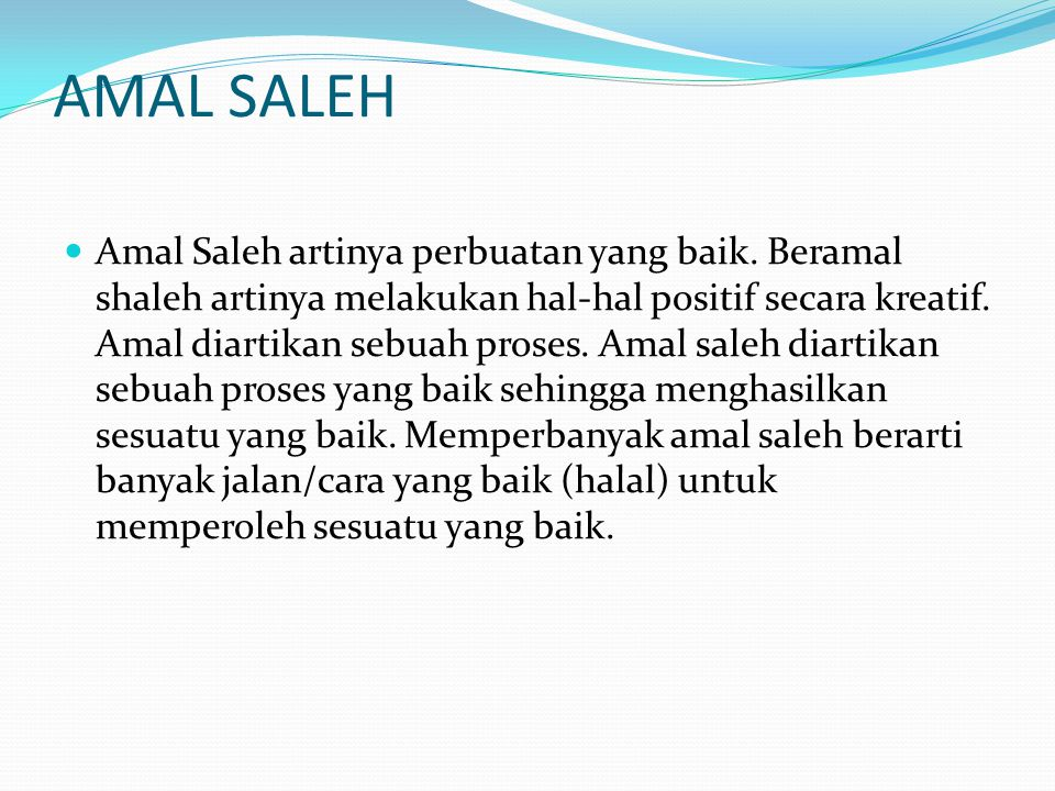 AMAL SALEH  Amal Saleh artinya perbuatan yang baik. Beramal shaleh artinya melakukan hal-hal positif secara kreatif. Amal diartikan sebuah proses. Am