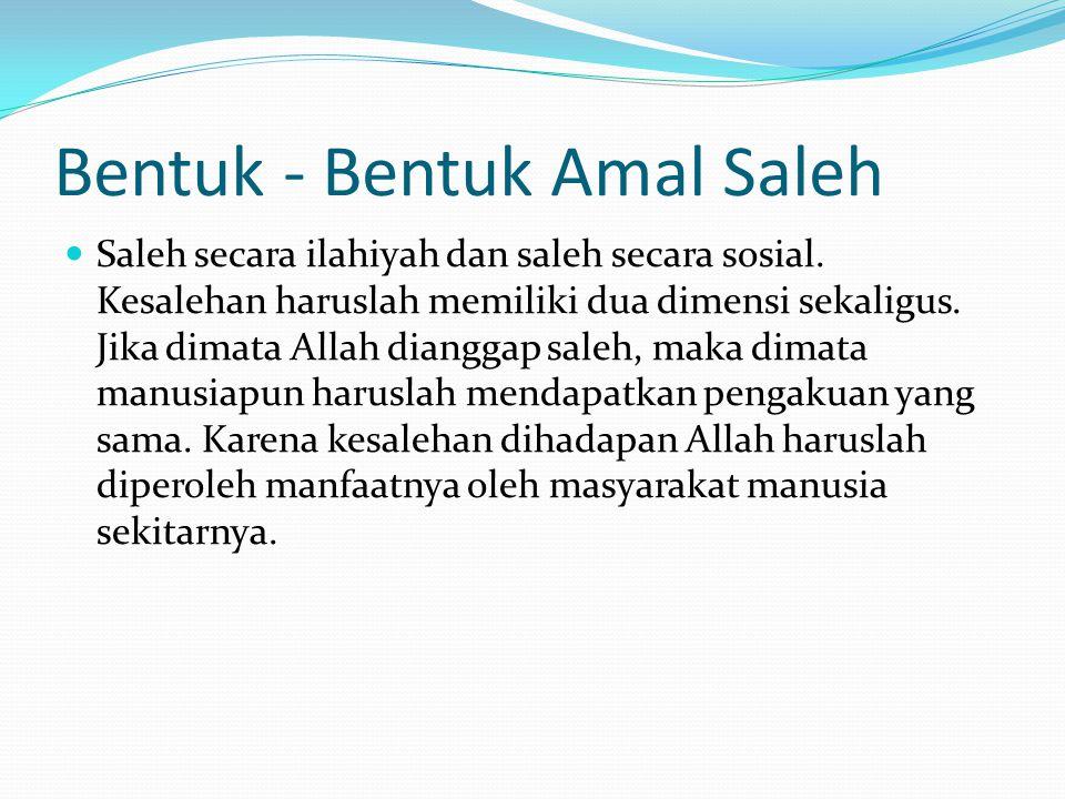 Bentuk - Bentuk Amal Saleh  Saleh secara ilahiyah dan saleh secara sosial. Kesalehan haruslah memiliki dua dimensi sekaligus. Jika dimata Allah diang