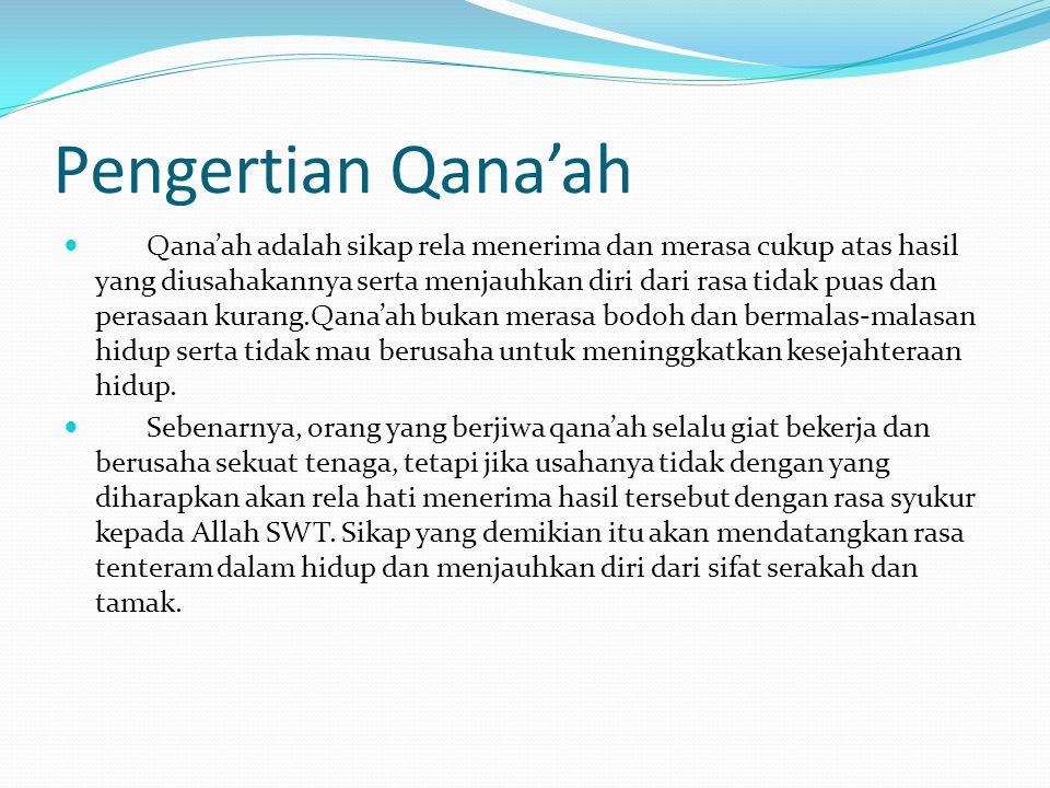 Pengertian Qana'ah  Qana'ah adalah sikap rela menerima dan merasa cukup atas hasil yang diusahakannya serta menjauhkan diri dari rasa tidak puas dan
