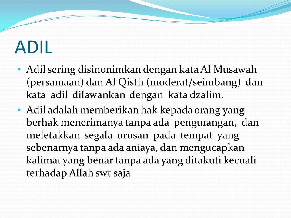 ADIL • Adil sering disinonimkan dengan kata Al Musawah (persamaan) dan Al Qisth (moderat/seimbang) dan kata adil dilawankan dengan kata dzalim. • Adil