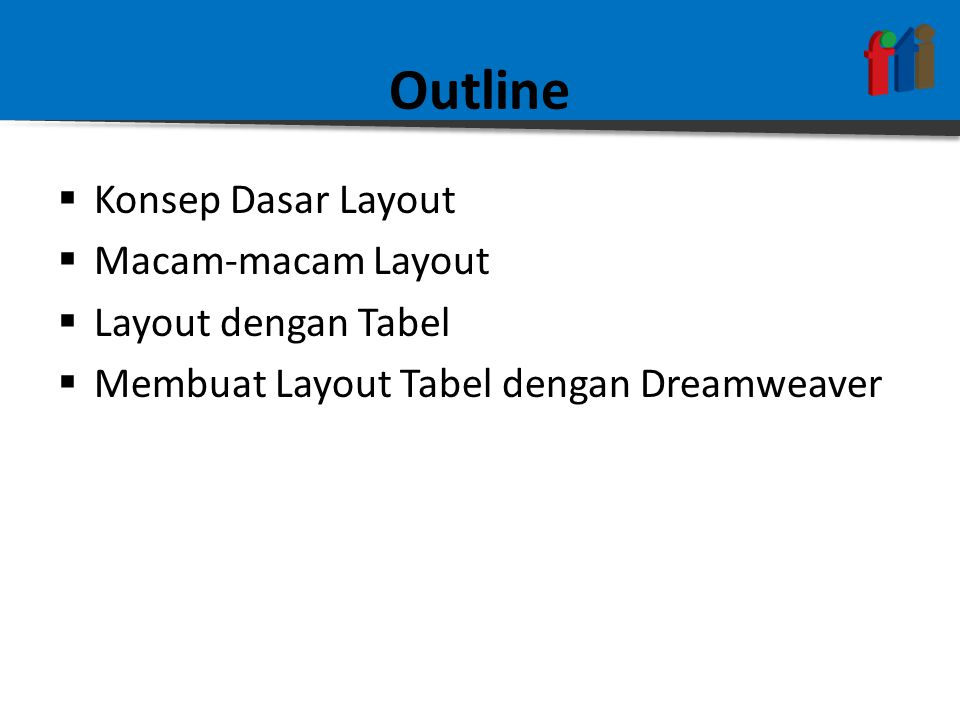 Outline  Konsep Dasar Layout  Macam-macam Layout  Layout dengan Tabel  Membuat Layout Tabel dengan Dreamweaver