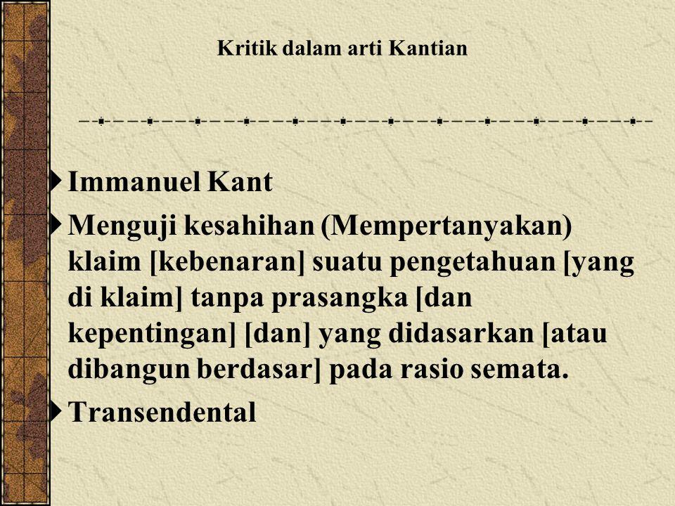  Immanuel Kant  Menguji kesahihan (Mempertanyakan) klaim [kebenaran] suatu pengetahuan [yang di klaim] tanpa prasangka [dan kepentingan] [dan] yang didasarkan [atau dibangun berdasar] pada rasio semata.