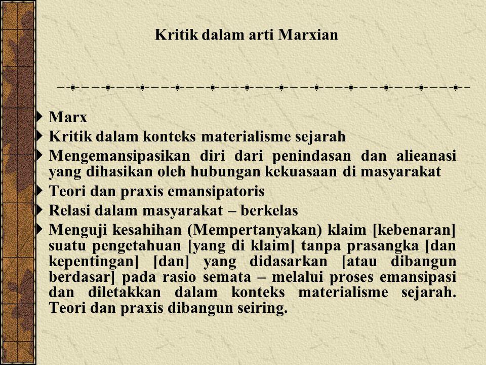  Marx  Kritik dalam konteks materialisme sejarah  Mengemansipasikan diri dari penindasan dan alieanasi yang dihasikan oleh hubungan kekuasaan di masyarakat  Teori dan praxis emansipatoris  Relasi dalam masyarakat – berkelas  Menguji kesahihan (Mempertanyakan) klaim [kebenaran] suatu pengetahuan [yang di klaim] tanpa prasangka [dan kepentingan] [dan] yang didasarkan [atau dibangun berdasar] pada rasio semata – melalui proses emansipasi dan diletakkan dalam konteks materialisme sejarah.