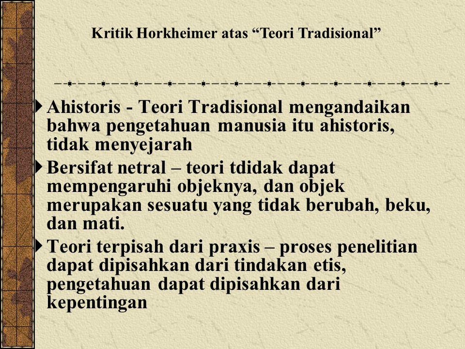  Ahistoris - Teori Tradisional mengandaikan bahwa pengetahuan manusia itu ahistoris, tidak menyejarah  Bersifat netral – teori tdidak dapat mempengaruhi objeknya, dan objek merupakan sesuatu yang tidak berubah, beku, dan mati.
