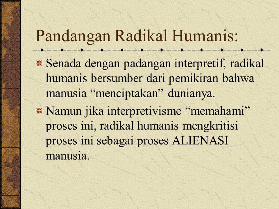 Pandangan Radikal Humanis: Senada dengan padangan interpretif, radikal humanis bersumber dari pemikiran bahwa manusia menciptakan dunianya.