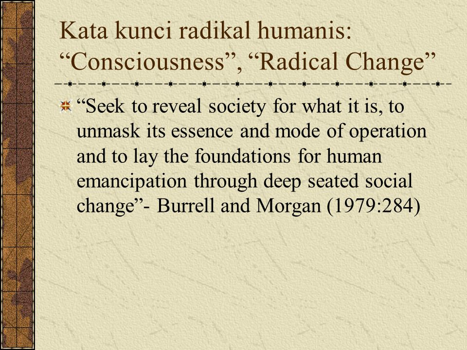 "Kata kunci radikal humanis: ""Consciousness"", ""Radical Change"" ""Seek to reveal society for what it is, to unmask its essence and mode of operation and"