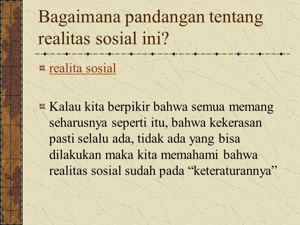 Bagaimana pandangan tentang realitas sosial ini.