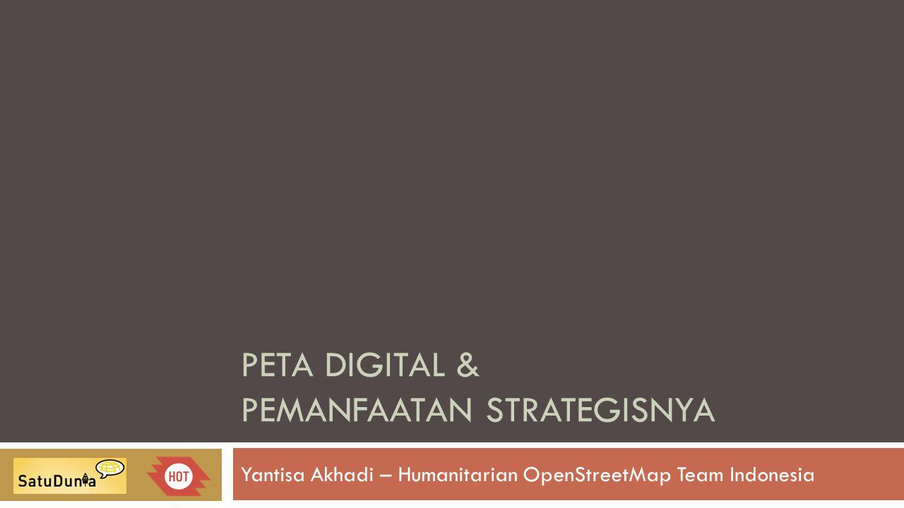 PETA DIGITAL & PEMANFAATAN STRATEGISNYA Yantisa Akhadi – Humanitarian OpenStreetMap Team Indonesia