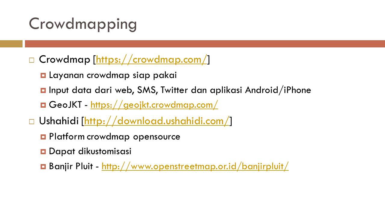 Crowdmapping  Crowdmap [https://crowdmap.com/]https://crowdmap.com/  Layanan crowdmap siap pakai  Input data dari web, SMS, Twitter dan aplikasi Android/iPhone  GeoJKT - https://geojkt.crowdmap.com/https://geojkt.crowdmap.com/  Ushahidi [http://download.ushahidi.com/]http://download.ushahidi.com/  Platform crowdmap opensource  Dapat dikustomisasi  Banjir Pluit - http://www.openstreetmap.or.id/banjirpluit/http://www.openstreetmap.or.id/banjirpluit/