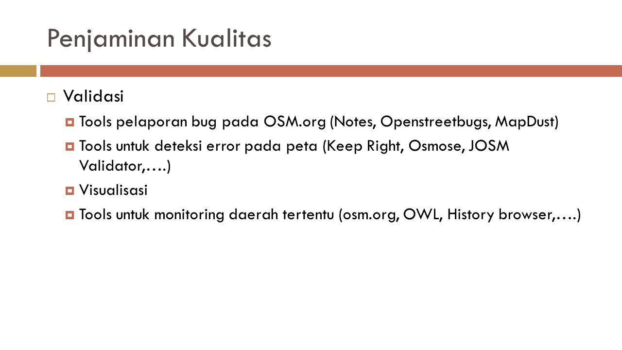 Penjaminan Kualitas  Validasi  Tools pelaporan bug pada OSM.org (Notes, Openstreetbugs, MapDust)  Tools untuk deteksi error pada peta (Keep Right, Osmose, JOSM Validator,….)  Visualisasi  Tools untuk monitoring daerah tertentu (osm.org, OWL, History browser,….)