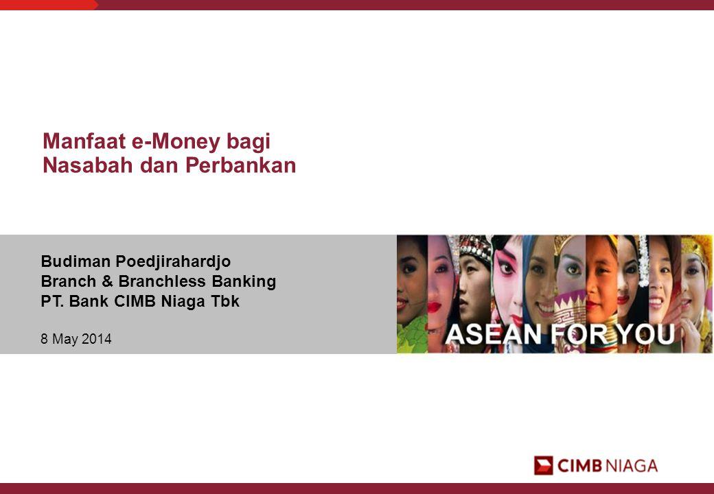Budiman Poedjirahardjo Branch & Branchless Banking PT. Bank CIMB Niaga Tbk 8 May 2014 Manfaat e-Money bagi Nasabah dan Perbankan