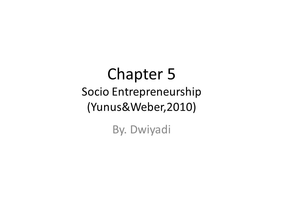 Chapter 5 Socio Entrepreneurship (Yunus&Weber,2010) By. Dwiyadi