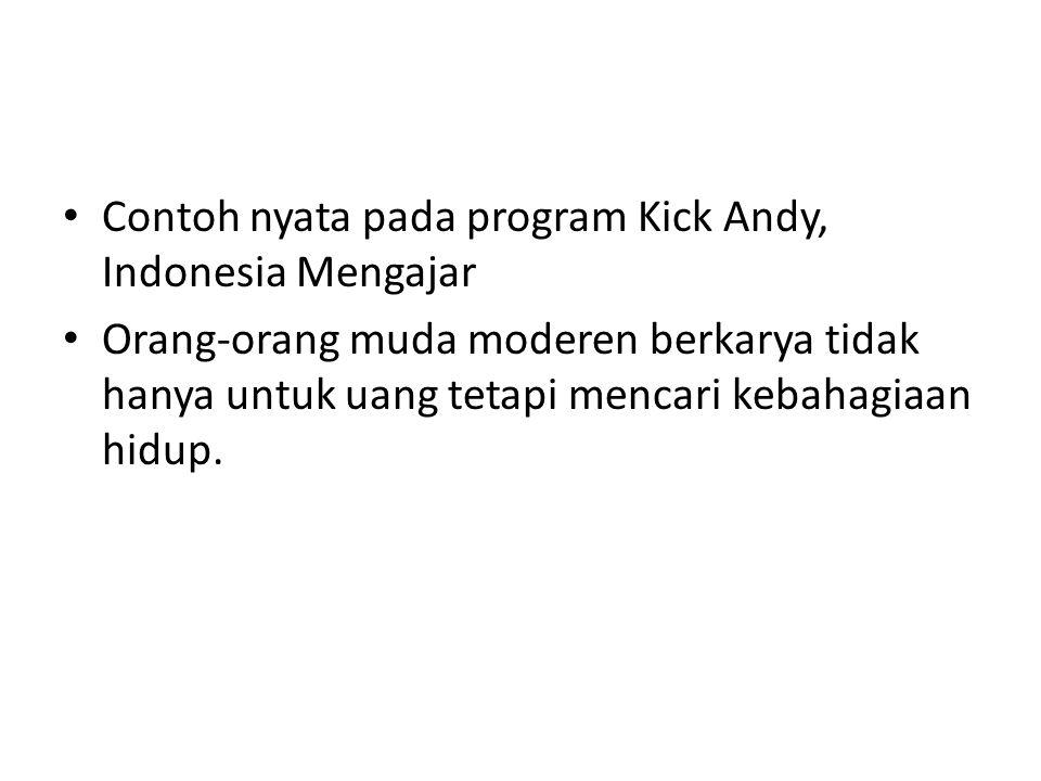 • Contoh nyata pada program Kick Andy, Indonesia Mengajar • Orang-orang muda moderen berkarya tidak hanya untuk uang tetapi mencari kebahagiaan hidup.
