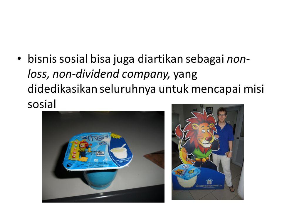 • bisnis sosial bisa juga diartikan sebagai non- loss, non-dividend company, yang didedikasikan seluruhnya untuk mencapai misi sosial