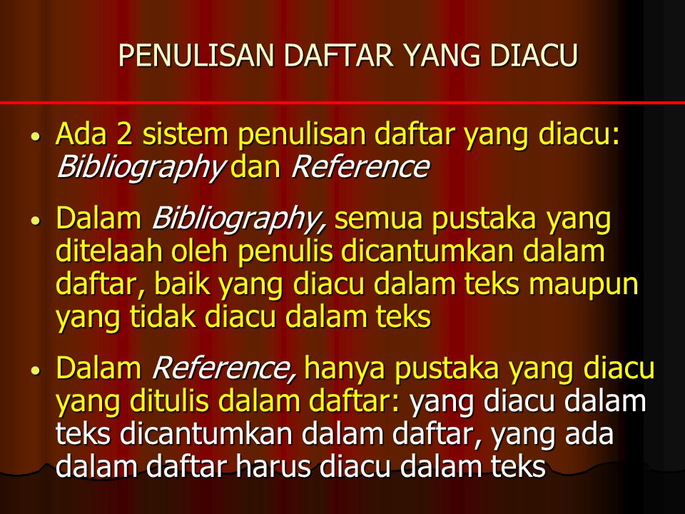 PENULISAN DAFTAR YANG DIACU • Ada 2 sistem penulisan daftar yang diacu: Bibliography dan Reference • Dalam Bibliography, semua pustaka yang ditelaah o