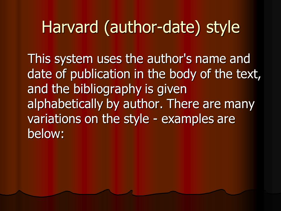 Harvard (author-date) style This system uses the author's name and date of publication in the body of the text, and the bibliography is given alphabet