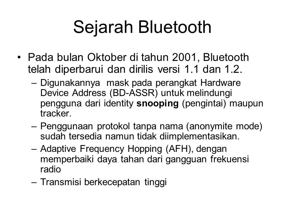 Sejarah Bluetooth •Pada bulan Oktober di tahun 2001, Bluetooth telah diperbarui dan dirilis versi 1.1 dan 1.2. –Digunakannya mask pada perangkat Hardw