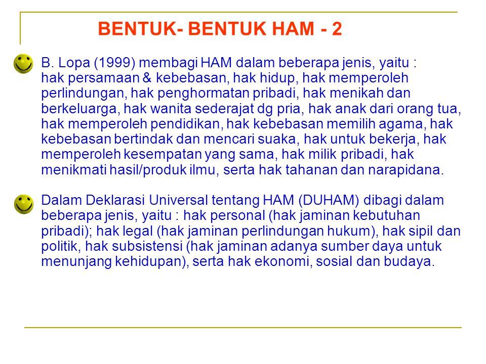 Sedarnawati Yasni BENTUK- BENTUK HAM - 2 B. Lopa (1999) membagi HAM dalam beberapa jenis, yaitu : hak persamaan & kebebasan, hak hidup, hak memperoleh