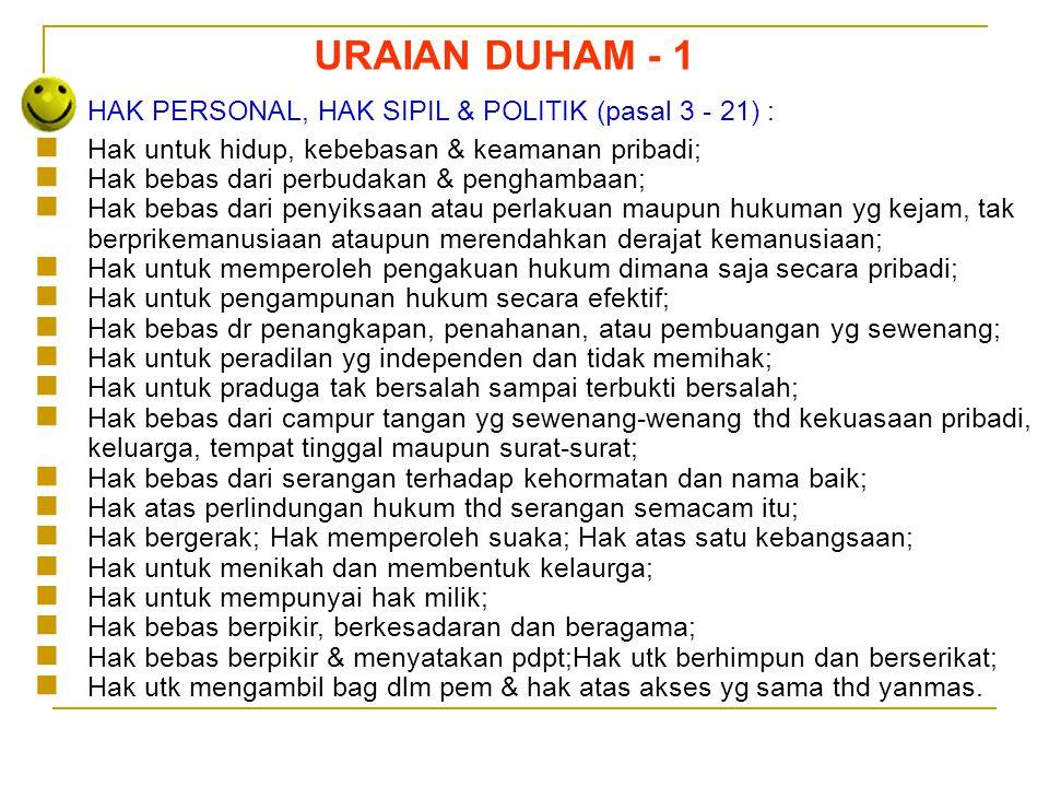 Sedarnawati Yasni URAIAN DUHAM - 1 HAK PERSONAL, HAK SIPIL & POLITIK (pasal 3 - 21) :  Hak untuk hidup, kebebasan & keamanan pribadi;  Hak bebas dar