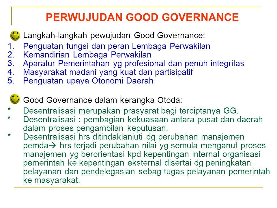 Sedarnawati Yasni PERWUJUDAN GOOD GOVERNANCE Langkah-langkah pewujudan Good Governance: 1.Penguatan fungsi dan peran Lembaga Perwakilan 2.Kemandirian