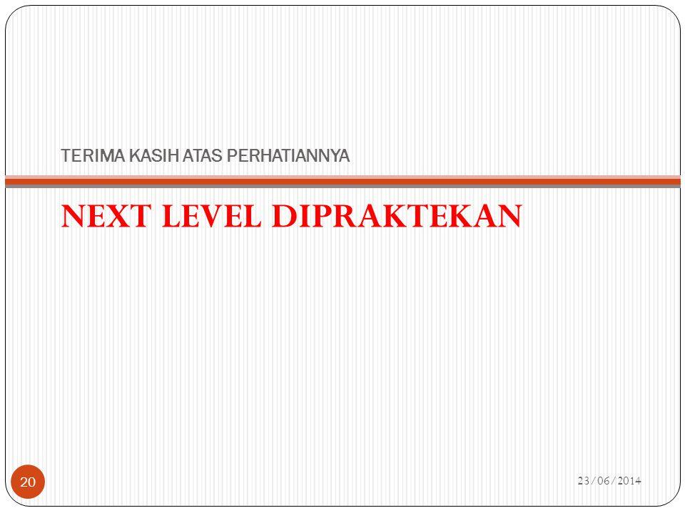 TERIMA KASIH ATAS PERHATIANNYA NEXT LEVEL DIPRAKTEKAN 23/06/2014 20