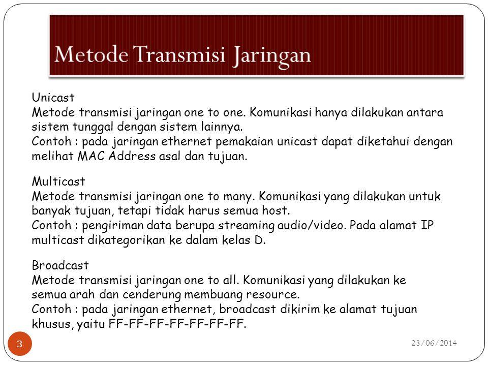 23/06/2014 3 Unicast Metode transmisi jaringan one to one. Komunikasi hanya dilakukan antara sistem tunggal dengan sistem lainnya. Contoh : pada jarin
