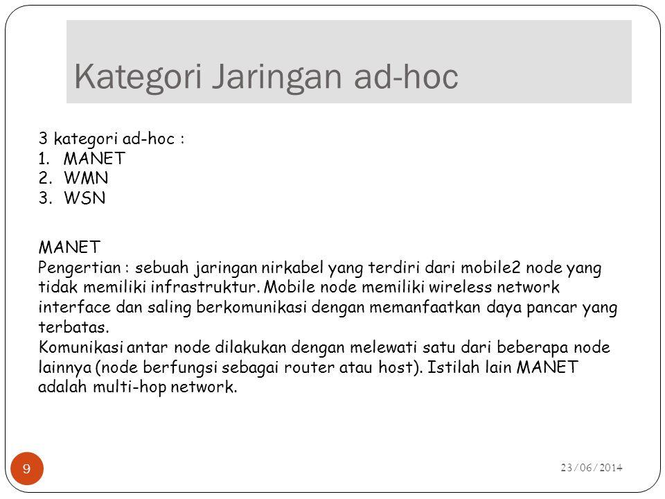 Kategori Jaringan ad-hoc 23/06/2014 9 3 kategori ad-hoc : 1.MANET 2.WMN 3.WSN MANET Pengertian : sebuah jaringan nirkabel yang terdiri dari mobile2 no