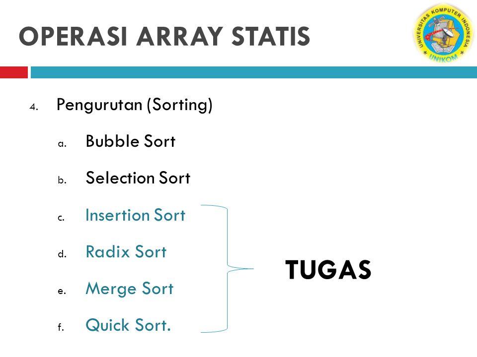 OPERASI ARRAY STATIS 4. Pengurutan (Sorting) a. Bubble Sort b. Selection Sort c. Insertion Sort d. Radix Sort e. Merge Sort f. Quick Sort. TUGAS