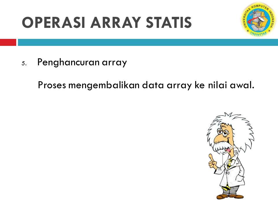 OPERASI ARRAY STATIS 5. Penghancuran array Proses mengembalikan data array ke nilai awal.