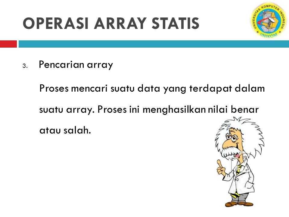OPERASI ARRAY STATIS 3. Pencarian array Proses mencari suatu data yang terdapat dalam suatu array. Proses ini menghasilkan nilai benar atau salah.