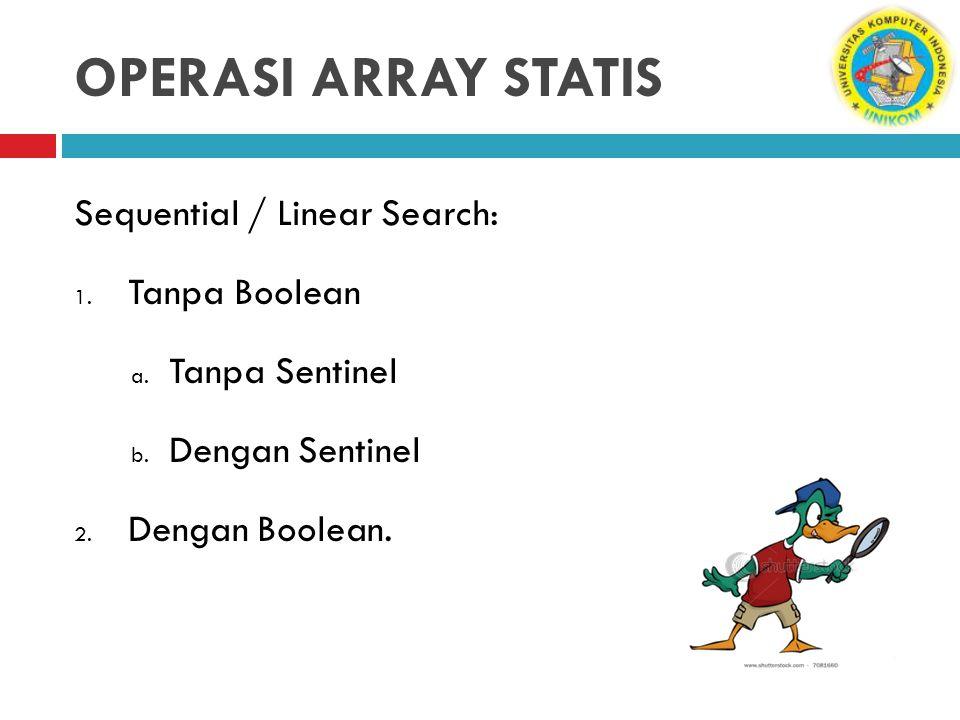OPERASI ARRAY STATIS Sequential / Linear Search: 1. Tanpa Boolean a. Tanpa Sentinel b. Dengan Sentinel 2. Dengan Boolean.