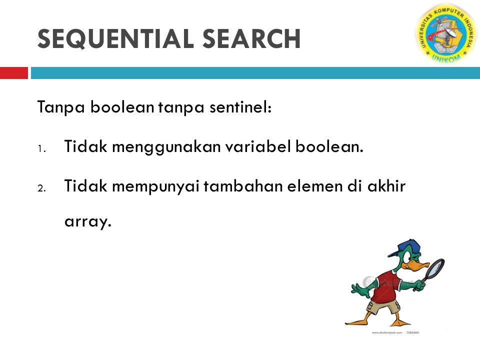SEQUENTIAL SEARCH Tanpa boolean tanpa sentinel: 1. Tidak menggunakan variabel boolean. 2. Tidak mempunyai tambahan elemen di akhir array.