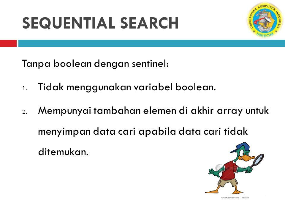 SEQUENTIAL SEARCH Tanpa boolean dengan sentinel: 1. Tidak menggunakan variabel boolean. 2. Mempunyai tambahan elemen di akhir array untuk menyimpan da