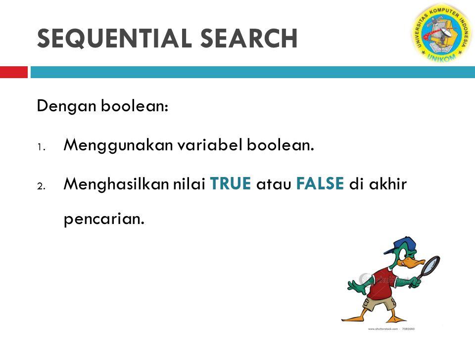 SEQUENTIAL SEARCH Dengan boolean: 1. Menggunakan variabel boolean. 2. Menghasilkan nilai TRUE atau FALSE di akhir pencarian.