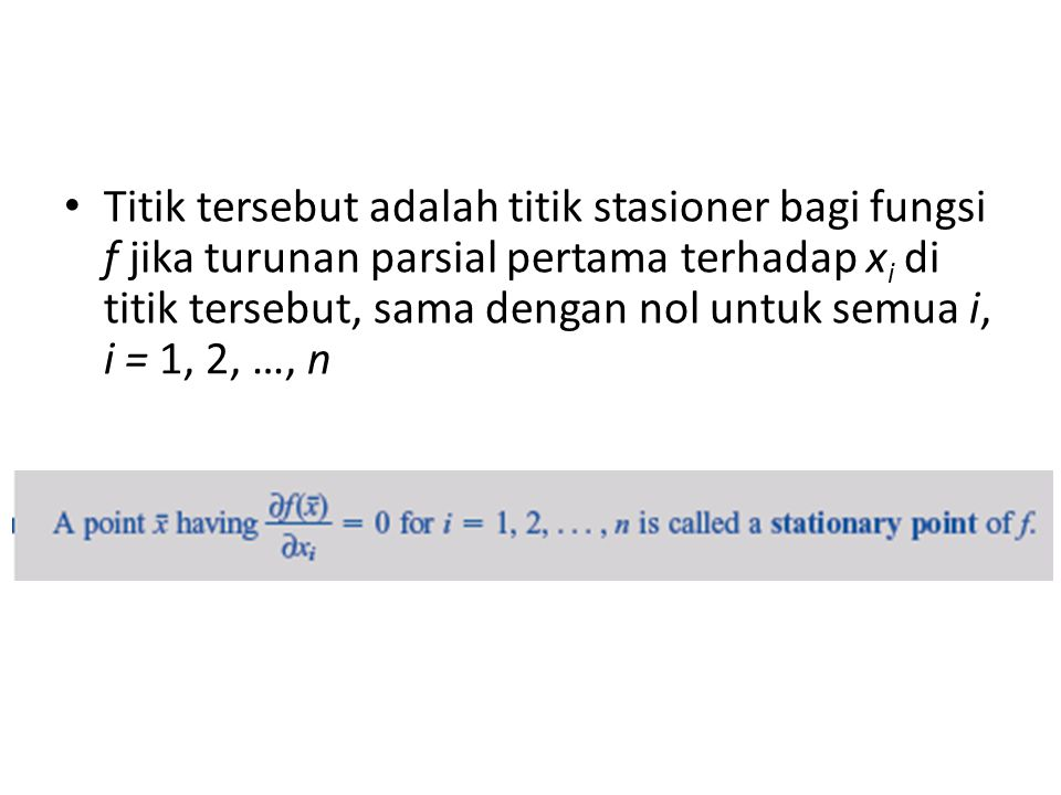 • Titik tersebut adalah titik stasioner bagi fungsi f jika turunan parsial pertama terhadap x i di titik tersebut, sama dengan nol untuk semua i, i = 1, 2, …, n