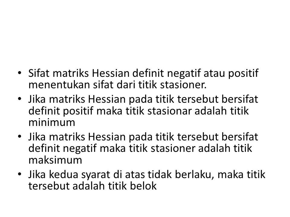 • Sifat matriks Hessian definit negatif atau positif menentukan sifat dari titik stasioner.