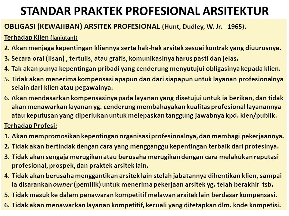 STANDAR PRAKTEK PROFESIONAL ARSITEKTUR OBLIGASI (KEWAJIBAN) ARSITEK PROFESIONAL (Hunt, Dudley, W. Jr.– 1965). Terhadap Klien (lanjutan) : 2.Akan menja