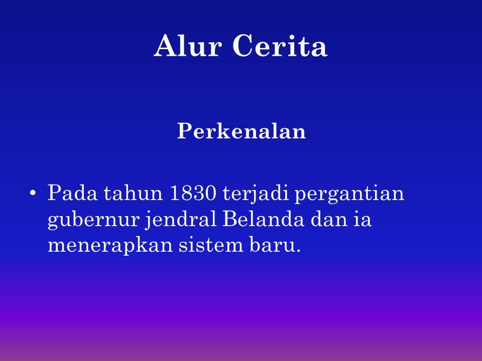 Alur Cerita Perkenalan • Pada tahun 1830 terjadi pergantian gubernur jendral Belanda dan ia menerapkan sistem baru.