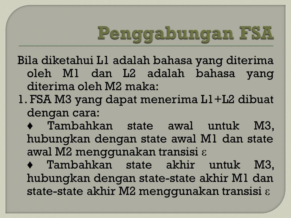 Bila diketahui L1 adalah bahasa yang diterima oleh M1 dan L2 adalah bahasa yang diterima oleh M2 maka: 1. FSA M3 yang dapat menerima L1+L2 dibuat deng
