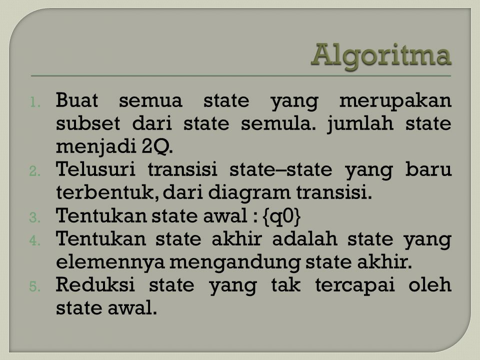 1. Buat semua state yang merupakan subset dari state semula. jumlah state menjadi 2Q. 2. Telusuri transisi state–state yang baru terbentuk, dari diagr