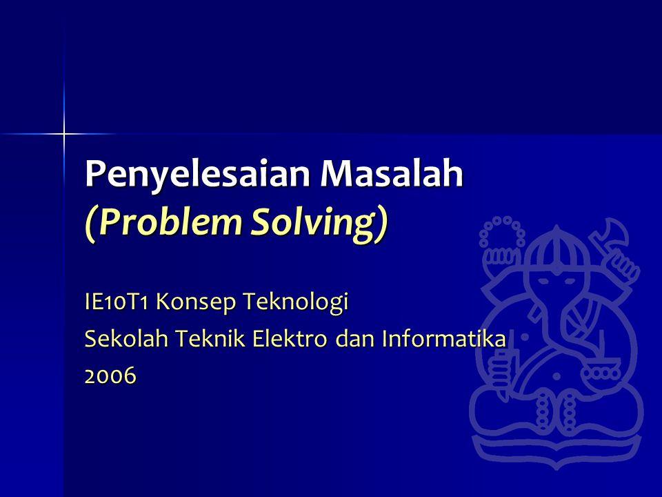 Penyelesaian Masalah (Problem Solving) IE10T1 Konsep Teknologi Sekolah Teknik Elektro dan Informatika 2006
