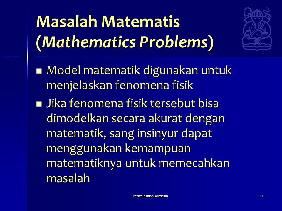 Penyelesaian Masalah11 Masalah Matematis (Mathematics Problems)  Model matematik digunakan untuk menjelaskan fenomena fisik  Jika fenomena fisik ter