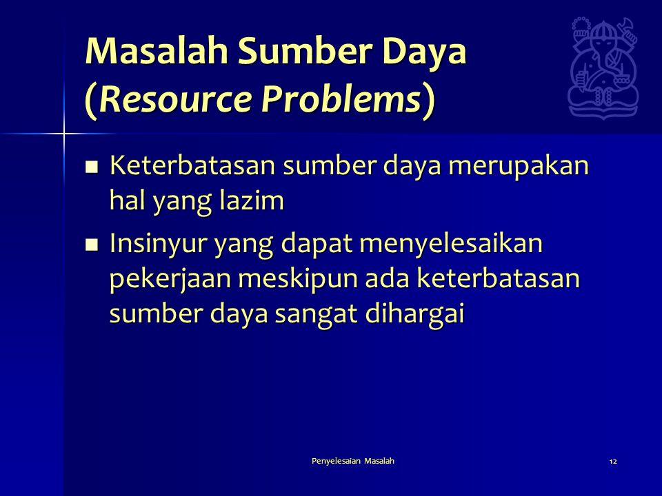 Penyelesaian Masalah12 Masalah Sumber Daya (Resource Problems)  Keterbatasan sumber daya merupakan hal yang lazim  Insinyur yang dapat menyelesaikan