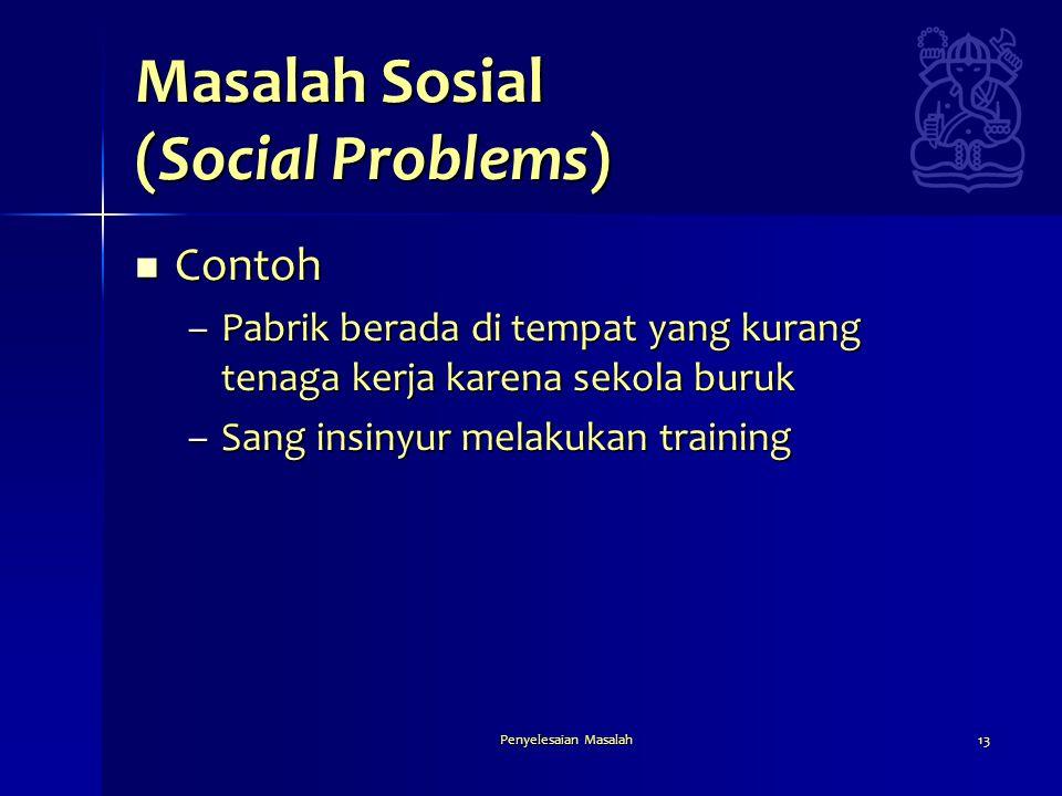 Penyelesaian Masalah13 Masalah Sosial (Social Problems)  Contoh –Pabrik berada di tempat yang kurang tenaga kerja karena sekola buruk –Sang insinyur