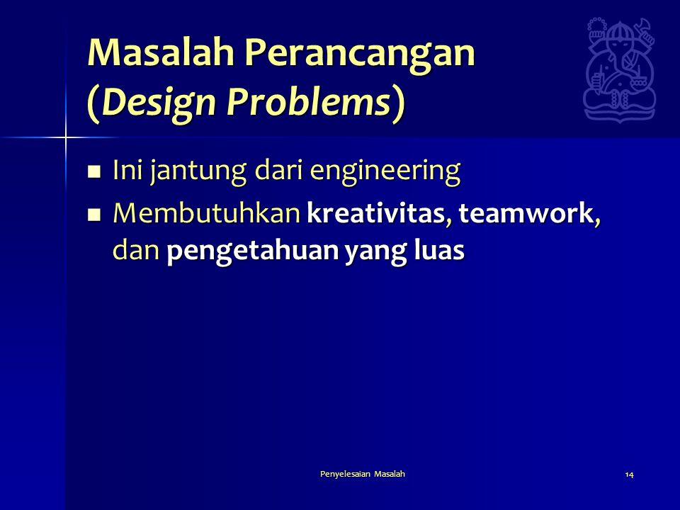 Penyelesaian Masalah14 Masalah Perancangan (Design Problems)  Ini jantung dari engineering  Membutuhkan kreativitas, teamwork, dan pengetahuan yang
