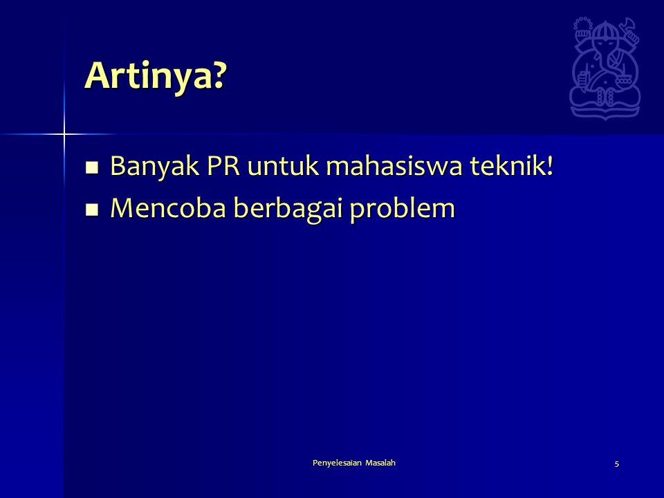 Penyelesaian Masalah5 Artinya?  Banyak PR untuk mahasiswa teknik!  Mencoba berbagai problem