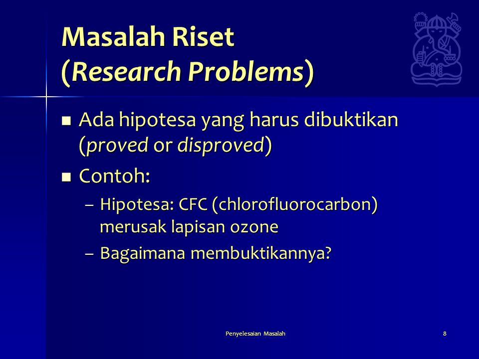 Penyelesaian Masalah8 Masalah Riset (Research Problems)  Ada hipotesa yang harus dibuktikan (proved or disproved)  Contoh: –Hipotesa: CFC (chloroflu