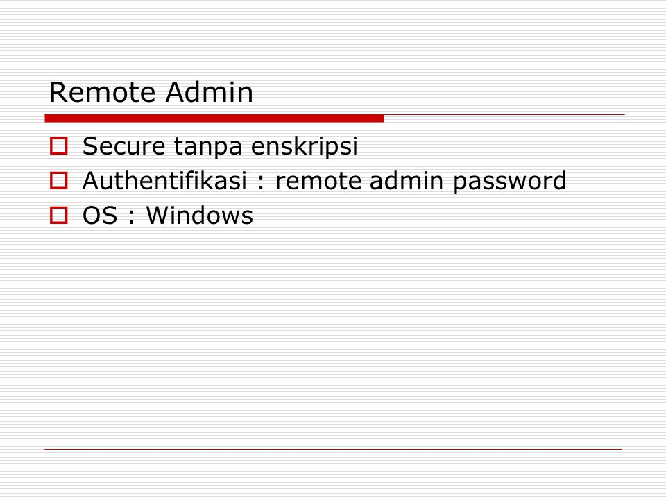 Remote Admin  Secure tanpa enskripsi  Authentifikasi : remote admin password  OS : Windows