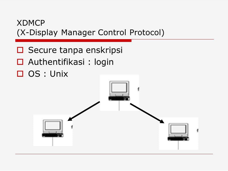 XDMCP (X-Display Manager Control Protocol)  Secure tanpa enskripsi  Authentifikasi : login  OS : Unix