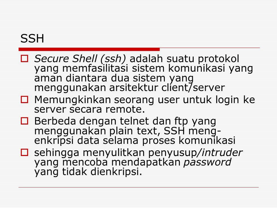 SSH  Secure Shell (ssh) adalah suatu protokol yang memfasilitasi sistem komunikasi yang aman diantara dua sistem yang menggunakan arsitektur client/server  Memungkinkan seorang user untuk login ke server secara remote.